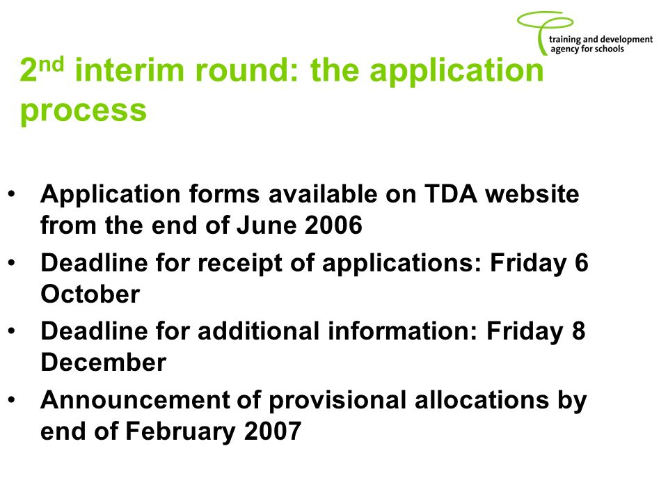 2 nd interim round: the application process Application forms available on TDA website from the end of June 2006 Deadline for receipt of applications: Friday 6 October Deadline for additional information: Friday 8 December Announcement of provisional allocations by end of February 2007