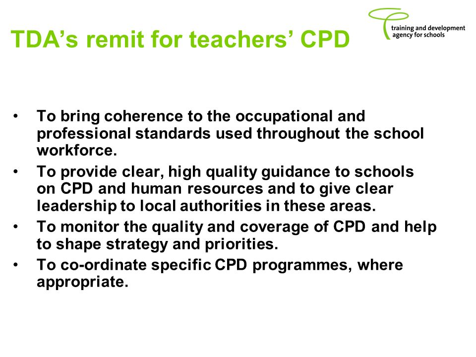 TDAs remit for teachers CPD To bring coherence to the occupational and professional standards used throughout the school workforce.
