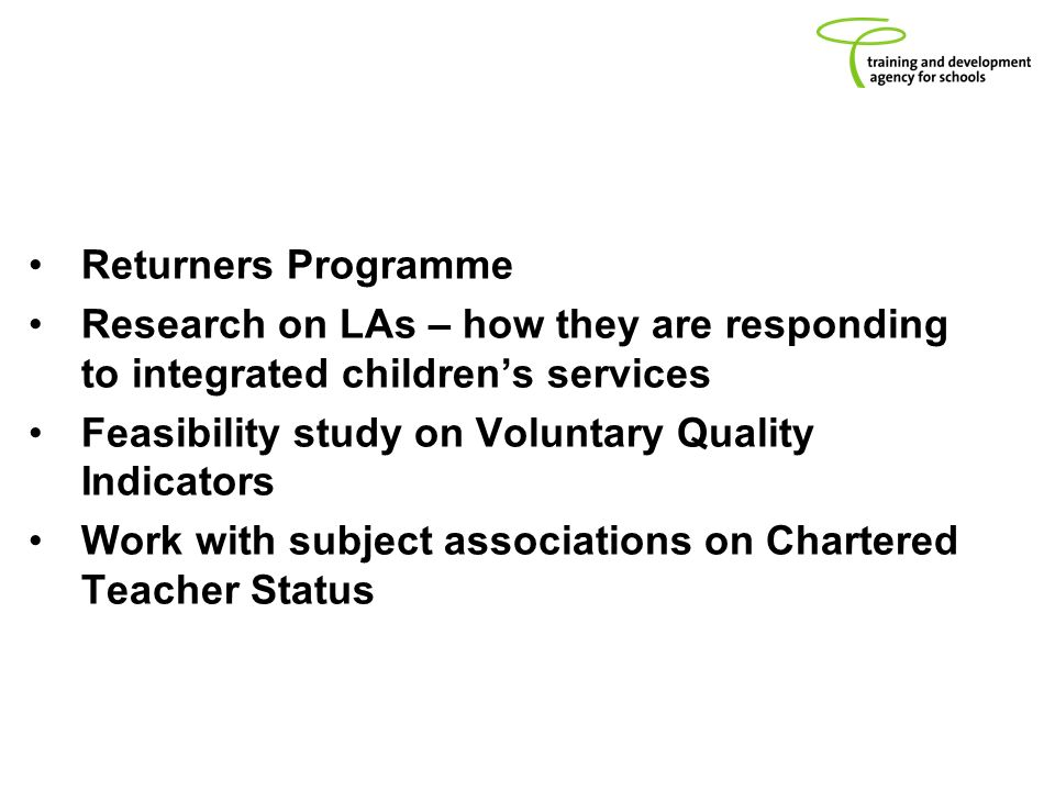 Returners Programme Research on LAs – how they are responding to integrated childrens services Feasibility study on Voluntary Quality Indicators Work with subject associations on Chartered Teacher Status