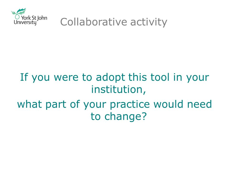 Collaborative activity If you were to adopt this tool in your institution, what part of your practice would need to change