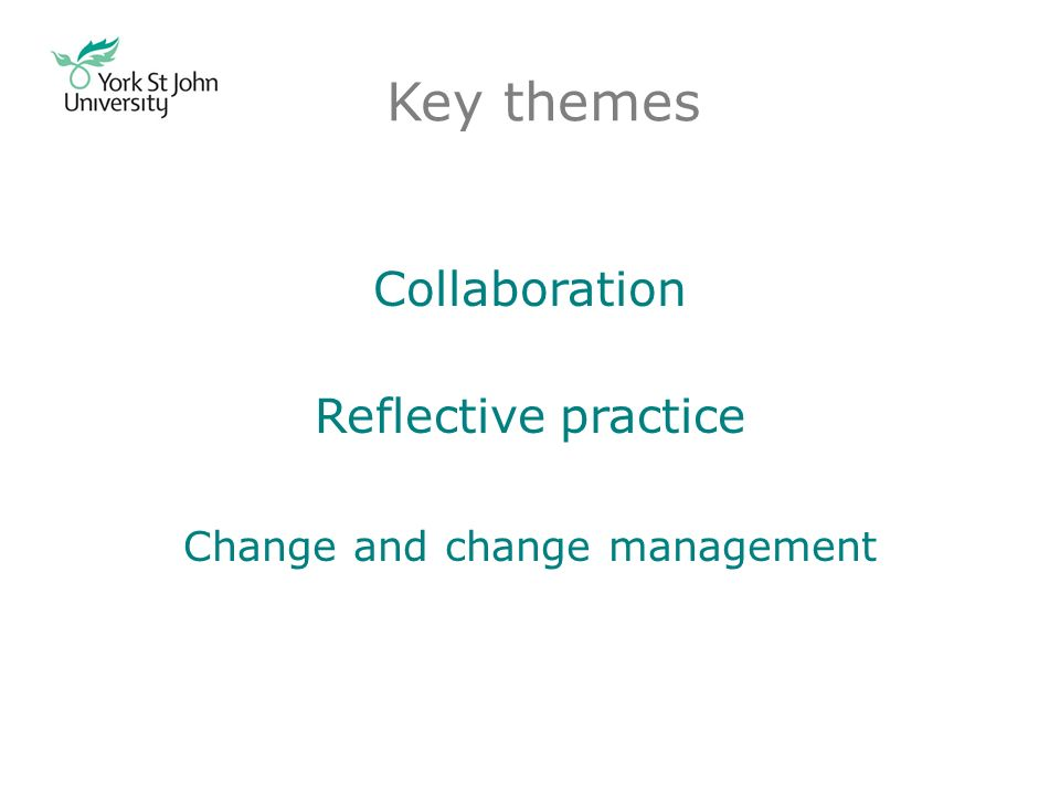 Key themes Collaboration Reflective practice Change and change management