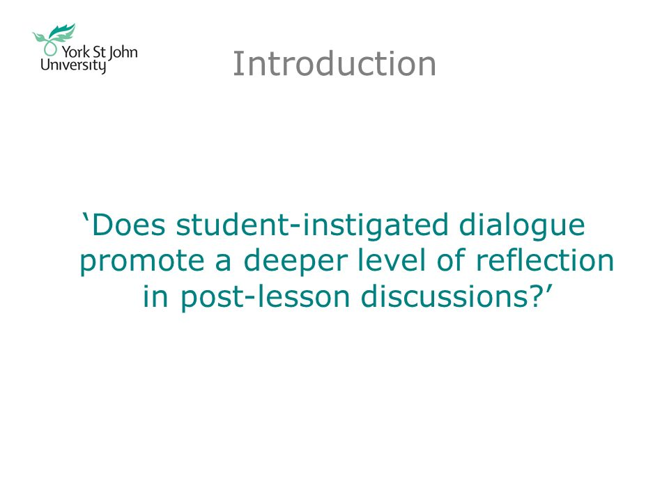 Introduction Does student-instigated dialogue promote a deeper level of reflection in post-lesson discussions