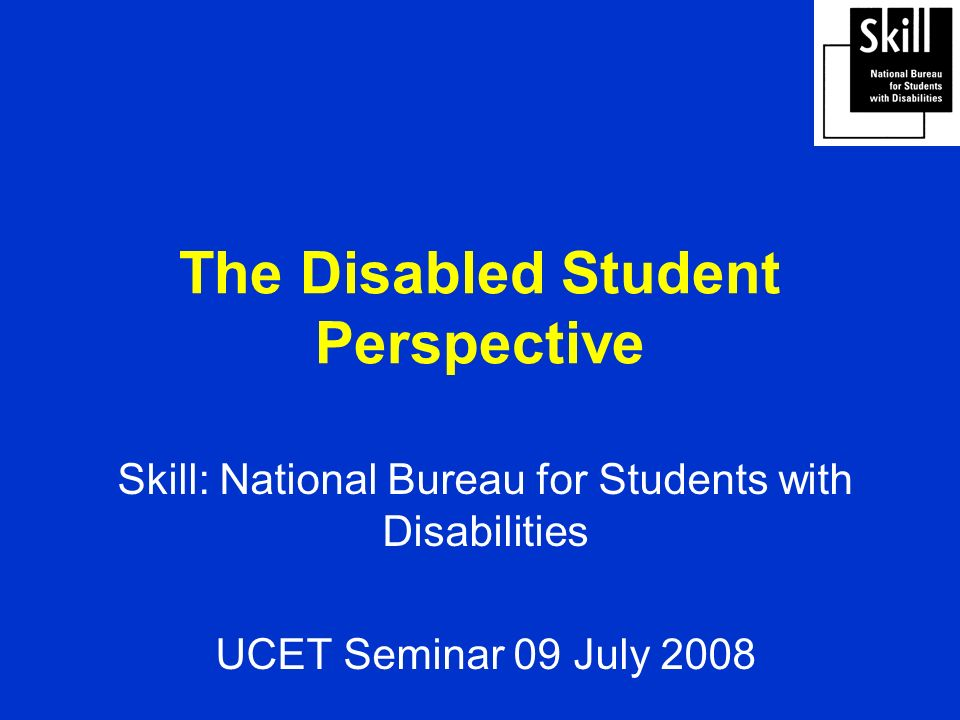 The Disabled Student Perspective Skill: National Bureau for Students with Disabilities UCET Seminar 09 July 2008