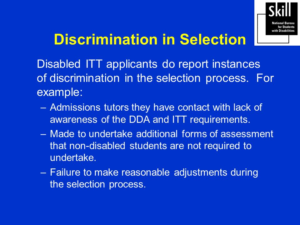Discrimination in Selection Disabled ITT applicants do report instances of discrimination in the selection process.