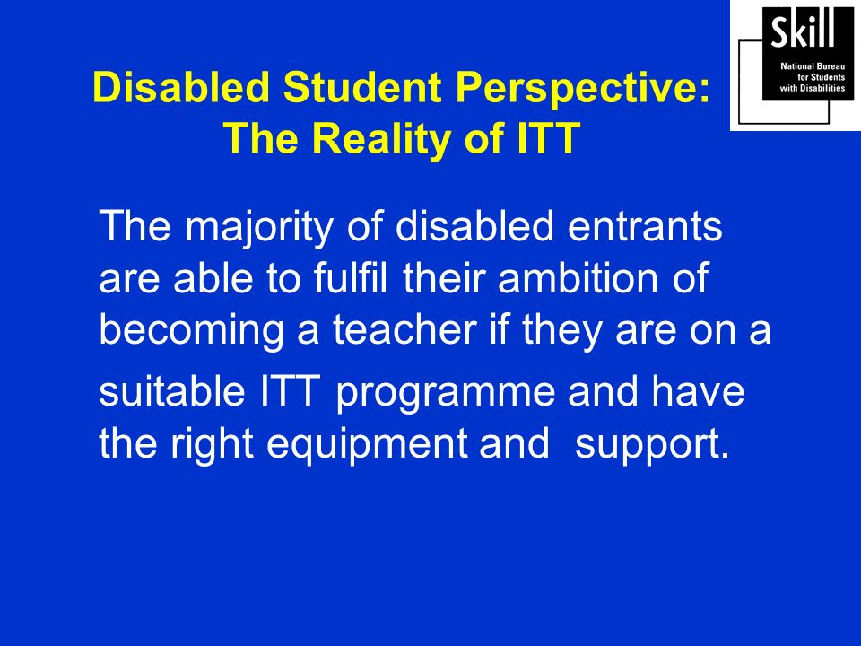 Disabled Student Perspective: The Reality of ITT The majority of disabled entrants are able to fulfil their ambition of becoming a teacher if they are on a suitable ITT programme and have the right equipment and support.