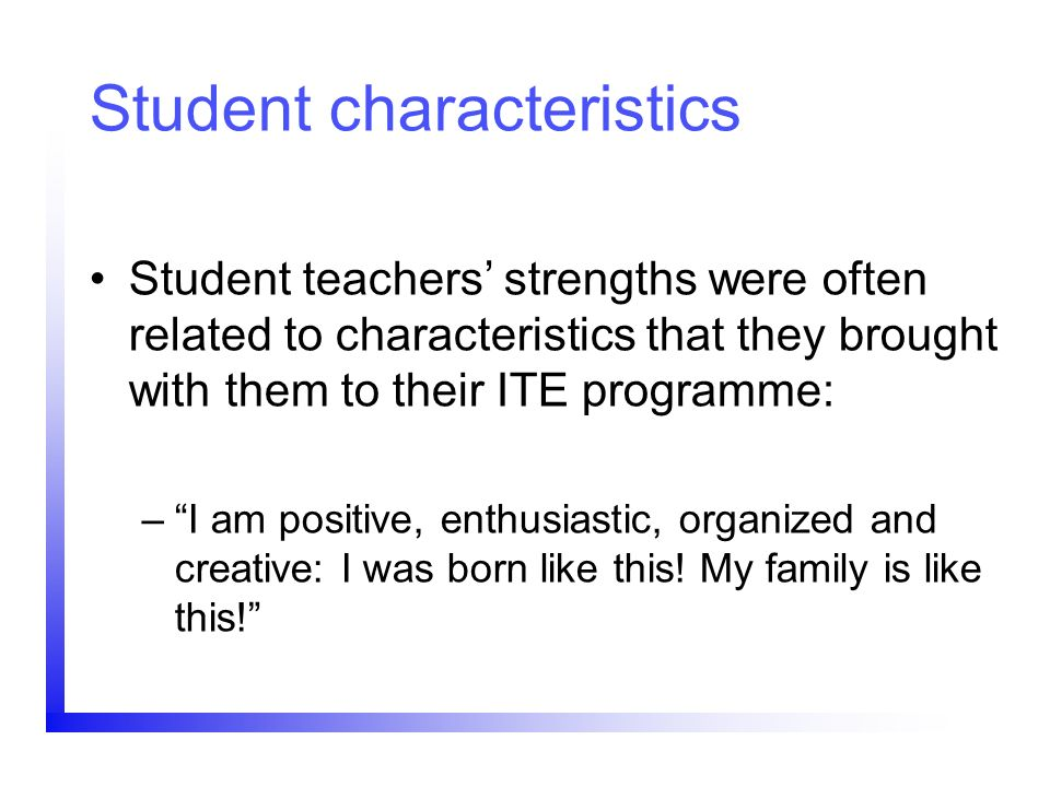 Student characteristics Student teachers strengths were often related to characteristics that they brought with them to their ITE programme: –I am pos