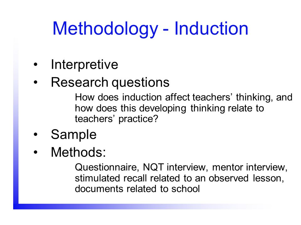 Methodology - Induction Interpretive Research questions How does induction affect teachers thinking, and how does this developing thinking relate to t