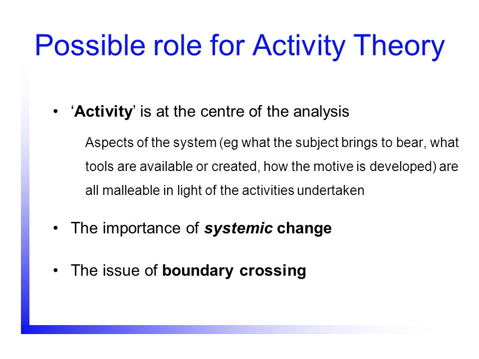 Possible role for Activity Theory Activity is at the centre of the analysis Aspects of the system (eg what the subject brings to bear, what tools are