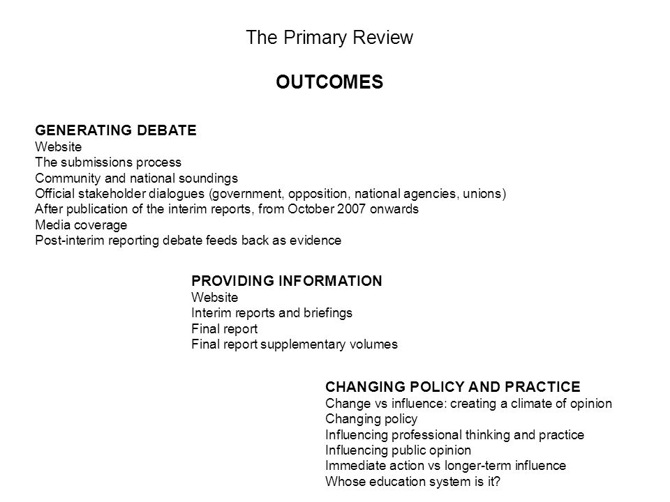 The Primary Review OUTCOMES GENERATING DEBATE Website The submissions process Community and national soundings Official stakeholder dialogues (government, opposition, national agencies, unions) After publication of the interim reports, from October 2007 onwards Media coverage Post-interim reporting debate feeds back as evidence PROVIDING INFORMATION Website Interim reports and briefings Final report Final report supplementary volumes CHANGING POLICY AND PRACTICE Change vs influence: creating a climate of opinion Changing policy Influencing professional thinking and practice Influencing public opinion Immediate action vs longer-term influence Whose education system is it