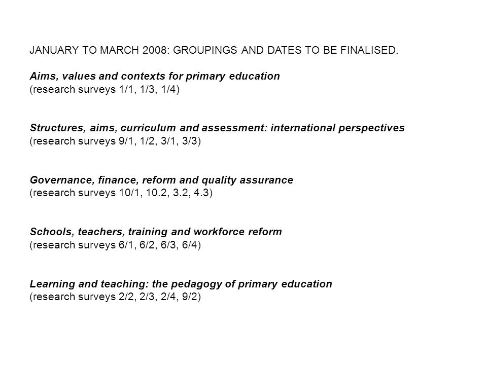 JANUARY TO MARCH 2008: GROUPINGS AND DATES TO BE FINALISED. Aims, values and contexts for primary education (research surveys 1/1, 1/3, 1/4) Structure