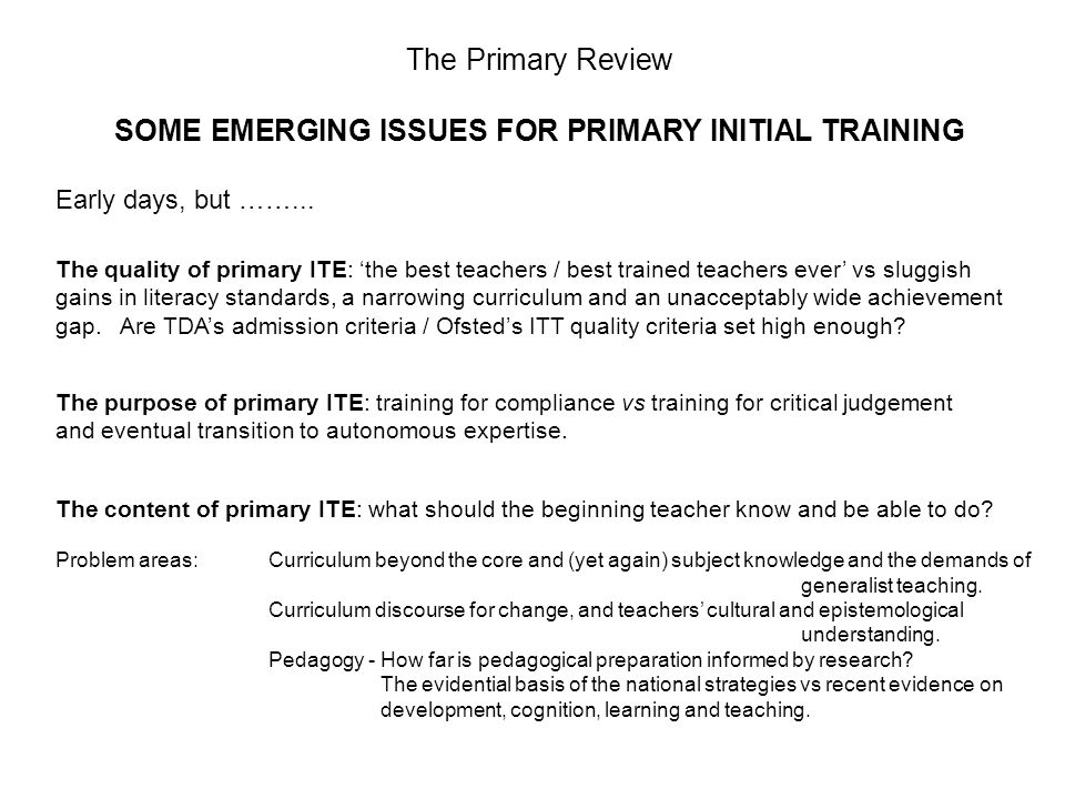 The Primary Review SOME EMERGING ISSUES FOR PRIMARY INITIAL TRAINING Early days, but ……...