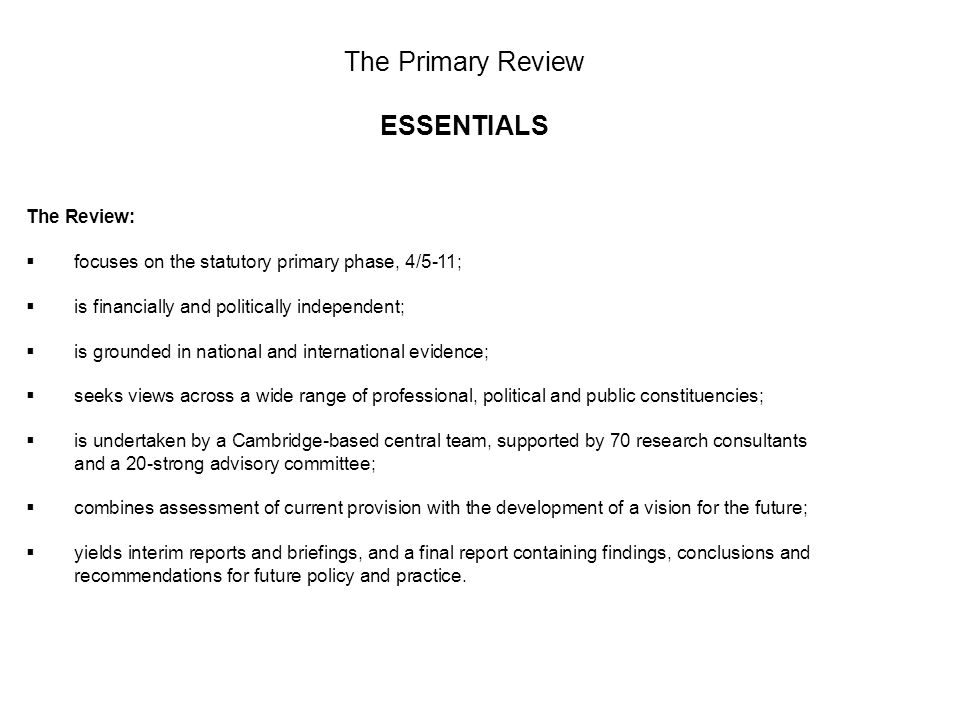 The Primary Review ESSENTIALS The Review: focuses on the statutory primary phase, 4/5-11; is financially and politically independent; is grounded in national and international evidence; seeks views across a wide range of professional, political and public constituencies; is undertaken by a Cambridge-based central team, supported by 70 research consultants and a 20-strong advisory committee; combines assessment of current provision with the development of a vision for the future; yields interim reports and briefings, and a final report containing findings, conclusions and recommendations for future policy and practice.