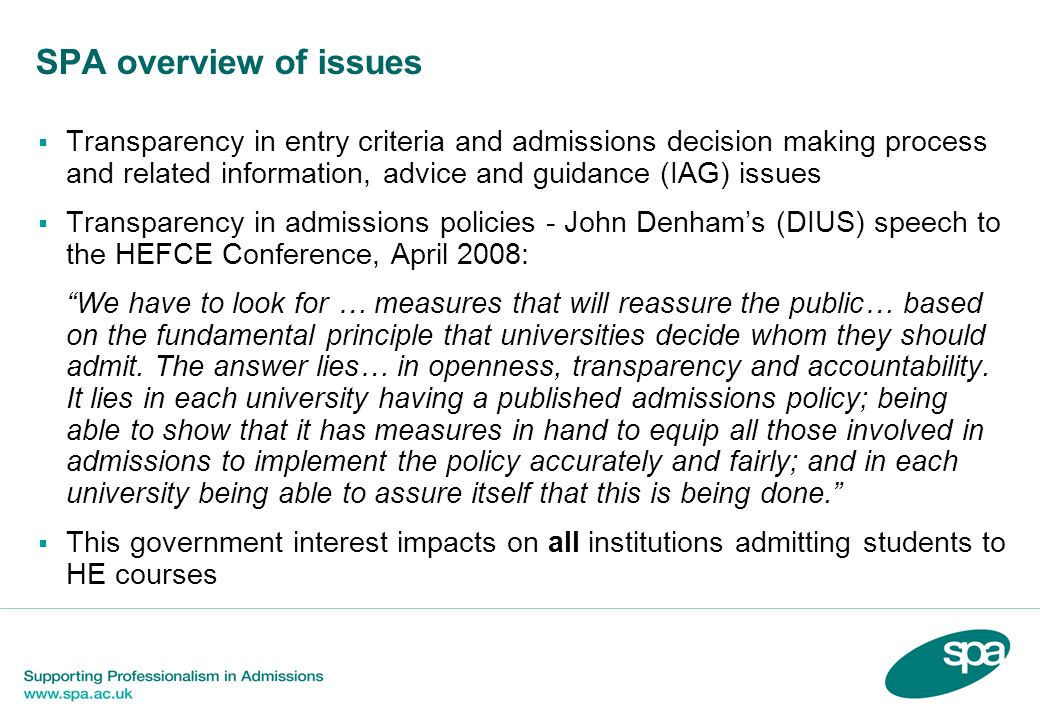 Professionalism in admissions Schwartz report felt admissions processes generally fair Schwartz 5 principles for fair admissions: 1.Be transparent, and provide consistent and efficient information 2.Admit students who are able to complete the course as judged by their achievements and potential 3.Use assessment methods in admissions that are reliable and valid 4.Minimise barriers to applicants 5.Be professional in every respect and underpinned by institutional structures and processes