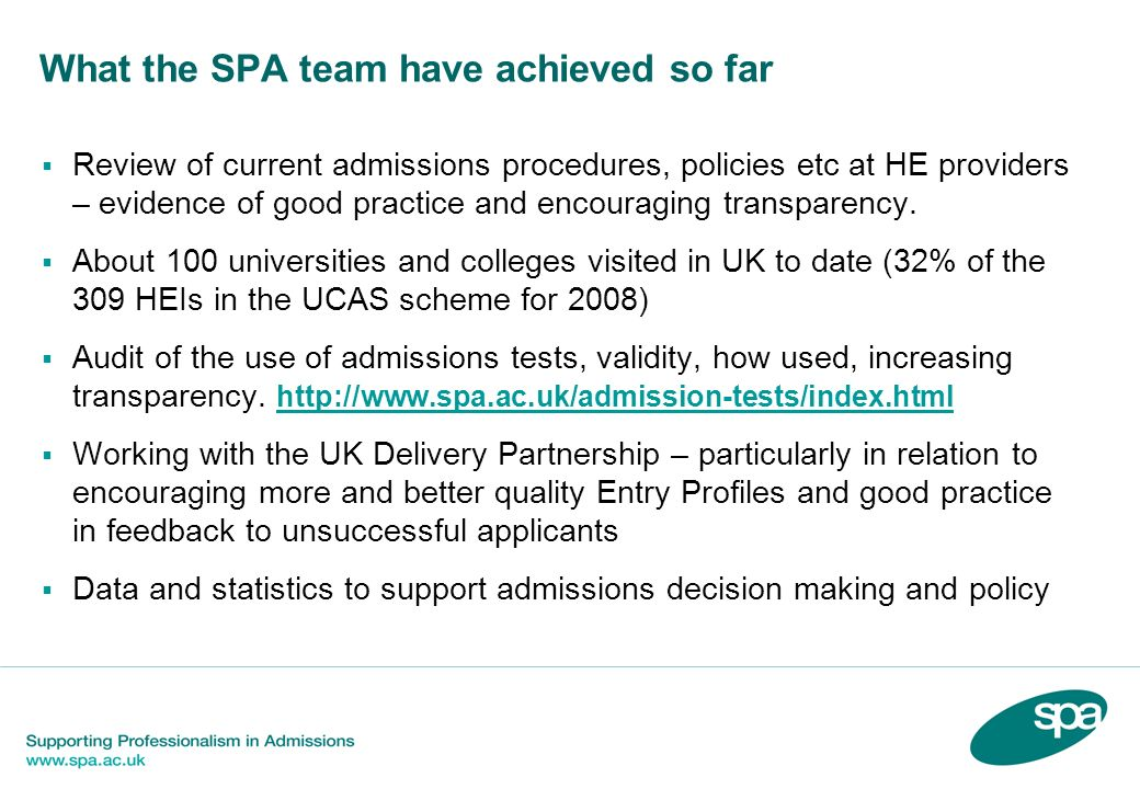 What the SPA team have achieved so far Creation and development of the SPA website and information and communication strategy to disseminate good practice and build links www.spa.ac.uk www.spa.ac.uk Annual review report 2006-07 and a number of Factsheets 5 SPA conferences/seminars held round the UK to date and presentations at many others SPA inputs topics and good practice issues into UCAS CPD programme and, where possible, institutions Staff Development Offices etc with regard to training of admissions decision makers both administrative and academic, e.g.