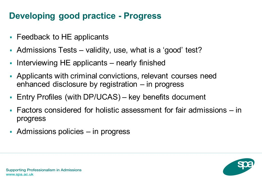 Feedback to unsuccessful applicants Government Recommendation: More informative feed back to students, detailing particularly why their applications have been rejected The Delivery Partnership Steering Group (DPSG) considered this recommendation and welcomed SPAs draft statement of good practice on 1 May 2007 as a positive model to take forward.