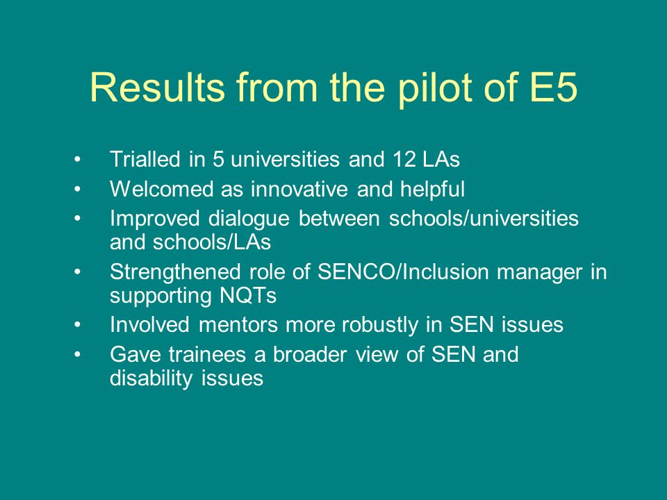 Results from the pilot of E5 Trialled in 5 universities and 12 LAs Welcomed as innovative and helpful Improved dialogue between schools/universities and schools/LAs Strengthened role of SENCO/Inclusion manager in supporting NQTs Involved mentors more robustly in SEN issues Gave trainees a broader view of SEN and disability issues