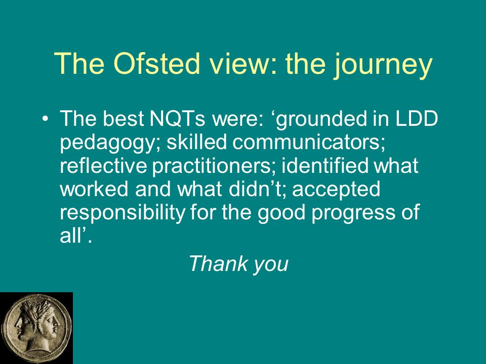 The Ofsted view: the journey The best NQTs were: grounded in LDD pedagogy; skilled communicators; reflective practitioners; identified what worked and what didnt; accepted responsibility for the good progress of all.
