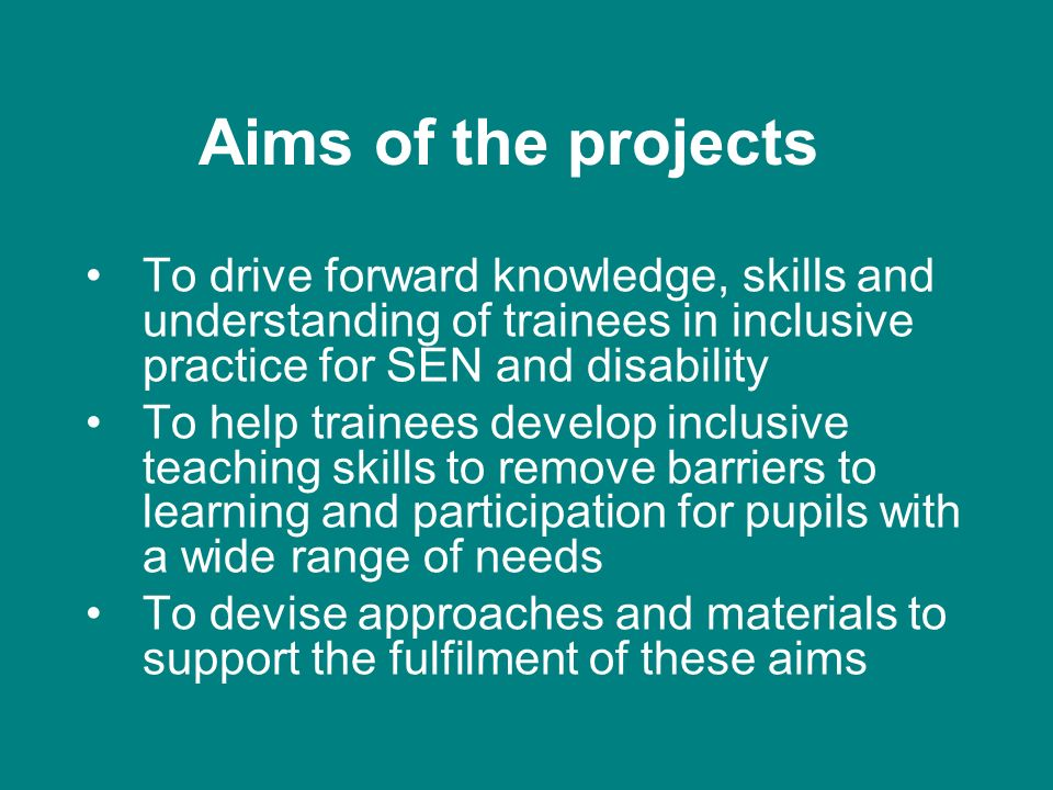 Aims of the projects To drive forward knowledge, skills and understanding of trainees in inclusive practice for SEN and disability To help trainees de