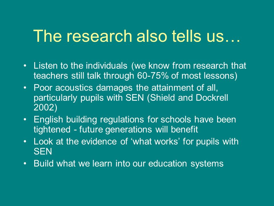 The research also tells us… Listen to the individuals (we know from research that teachers still talk through 60-75% of most lessons) Poor acoustics damages the attainment of all, particularly pupils with SEN (Shield and Dockrell 2002) English building regulations for schools have been tightened - future generations will benefit Look at the evidence of what works for pupils with SEN Build what we learn into our education systems