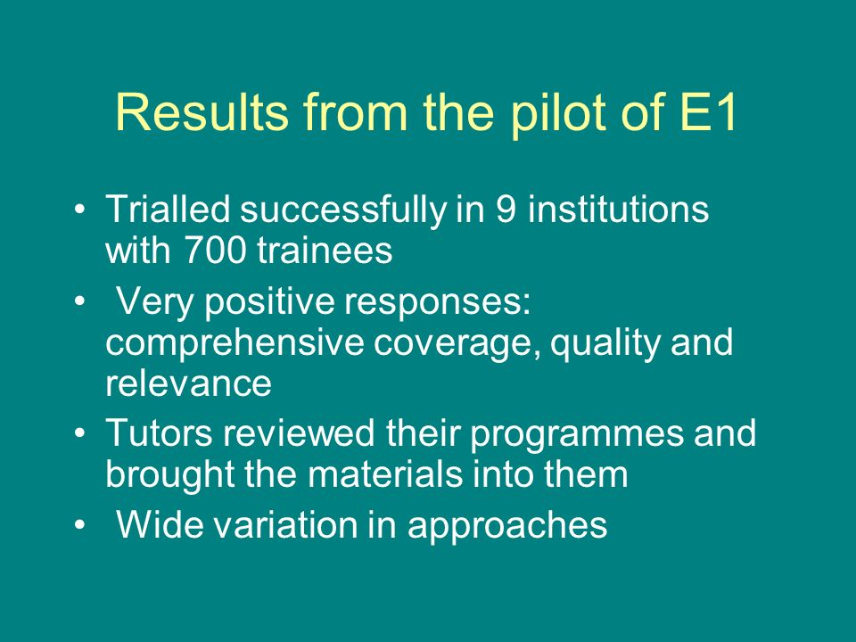 Results from the pilot of E1 Trialled successfully in 9 institutions with 700 trainees Very positive responses: comprehensive coverage, quality and re