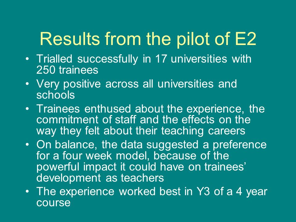 Results from the pilot of E2 Trialled successfully in 17 universities with 250 trainees Very positive across all universities and schools Trainees enthused about the experience, the commitment of staff and the effects on the way they felt about their teaching careers On balance, the data suggested a preference for a four week model, because of the powerful impact it could have on trainees development as teachers The experience worked best in Y3 of a 4 year course