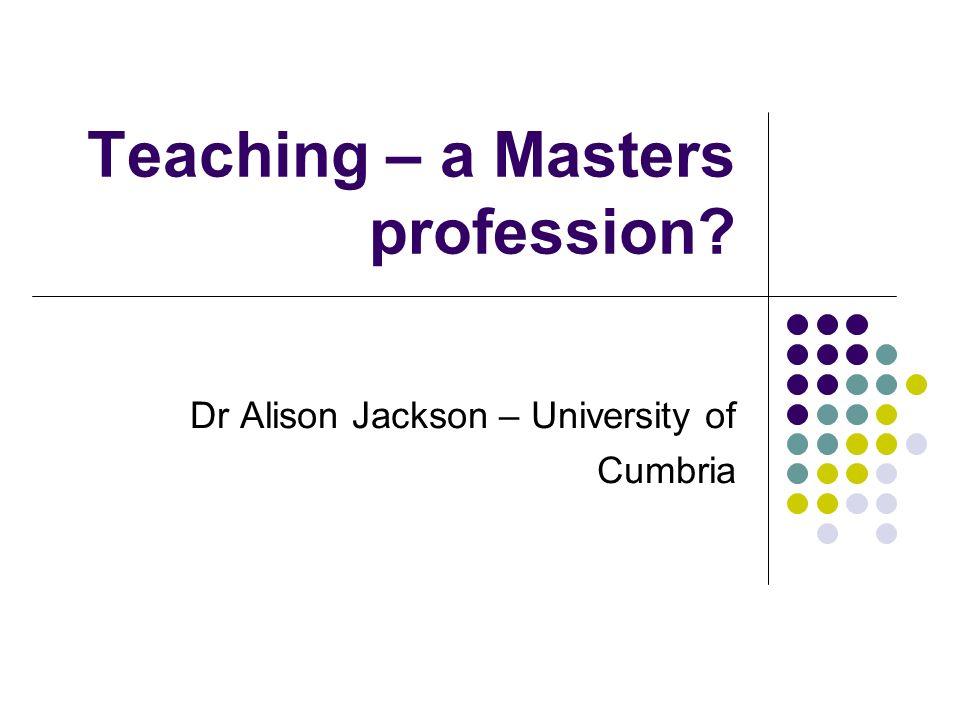Teaching – a Masters profession Dr Alison Jackson – University of Cumbria