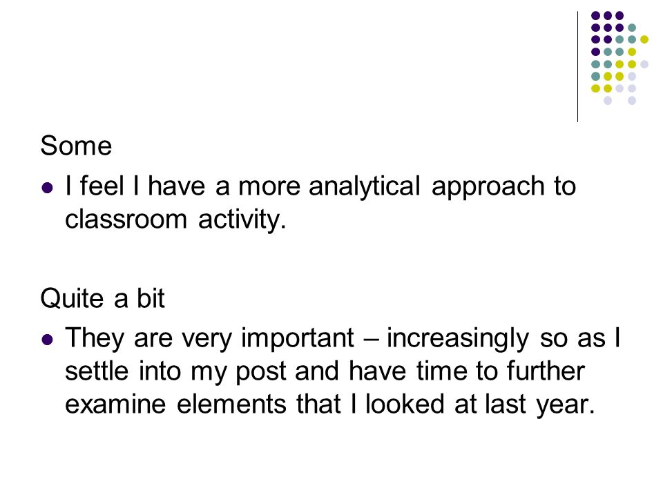 Some I feel I have a more analytical approach to classroom activity.