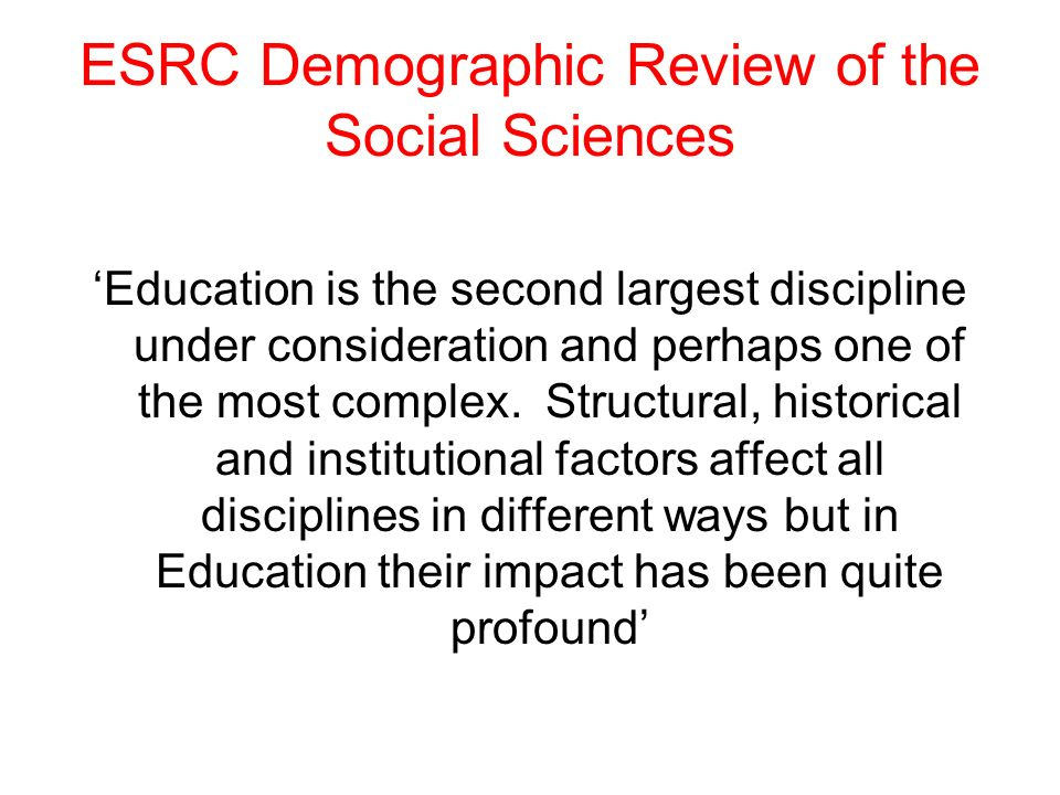 ESRC Demographic Review of the Social Sciences Education is the second largest discipline under consideration and perhaps one of the most complex. Str