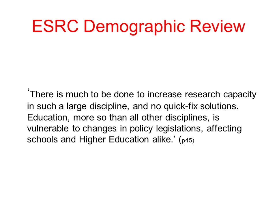 ESRC Demographic Review There is much to be done to increase research capacity in such a large discipline, and no quick-fix solutions. Education, more