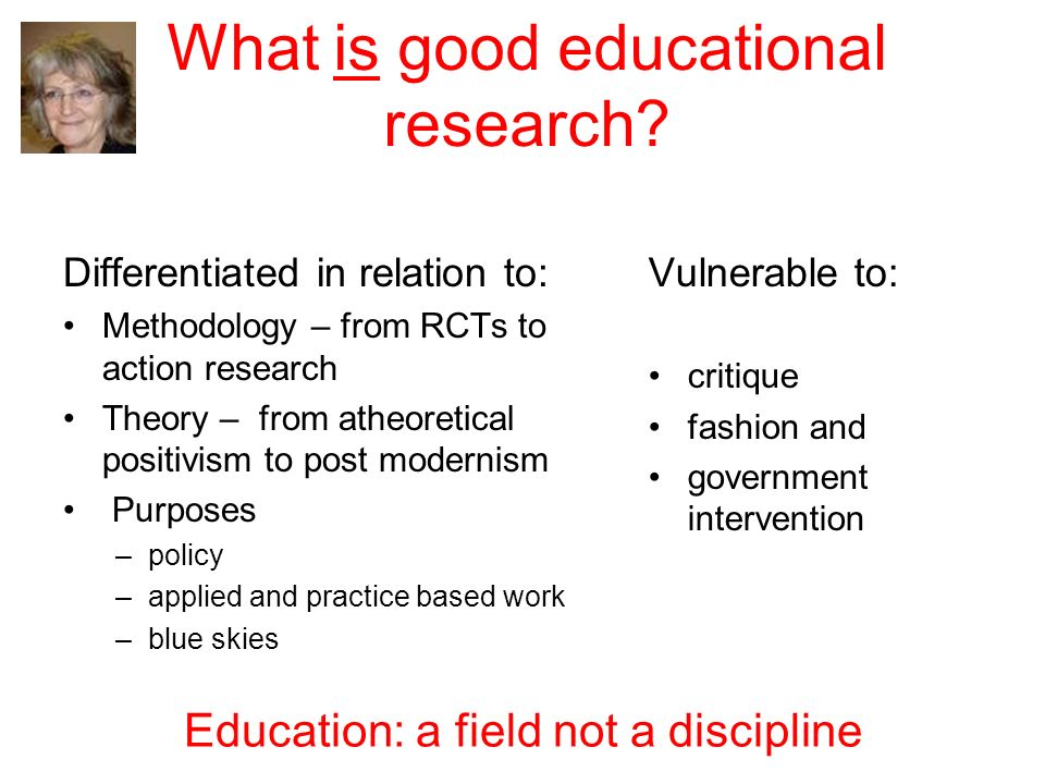 What is good educational research? Differentiated in relation to: Methodology – from RCTs to action research Theory – from atheoretical positivism to