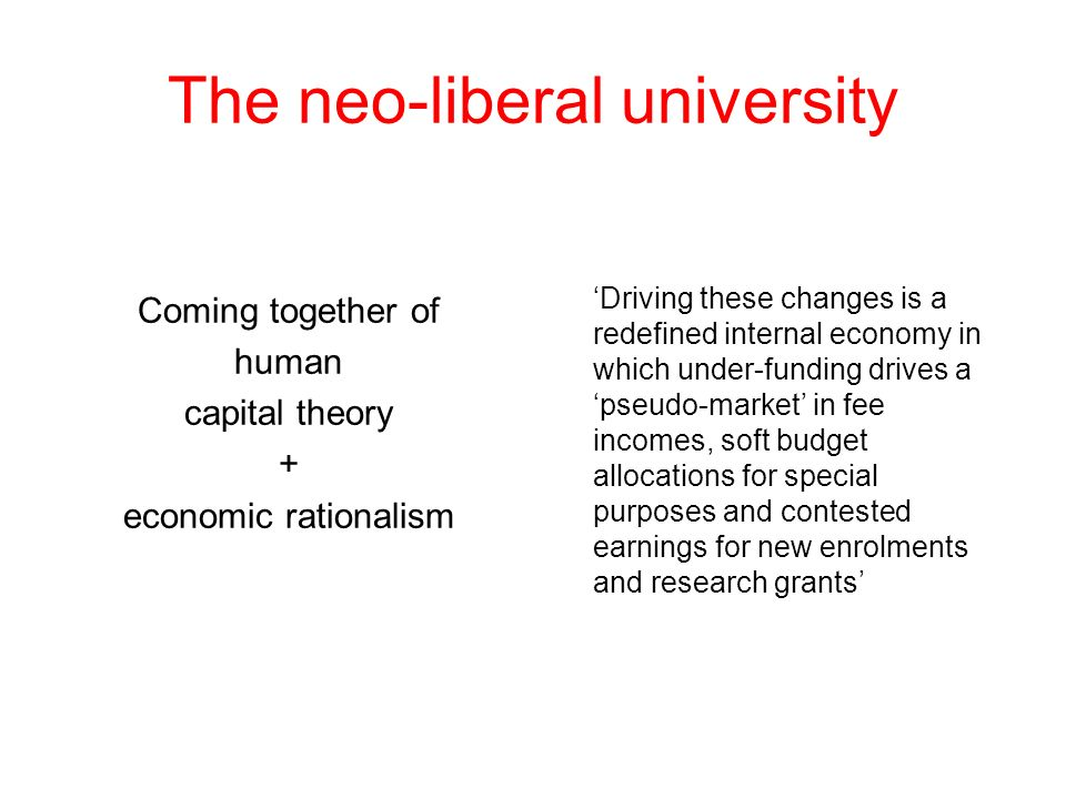 The neo-liberal university Coming together of human capital theory + economic rationalism Driving these changes is a redefined internal economy in whi