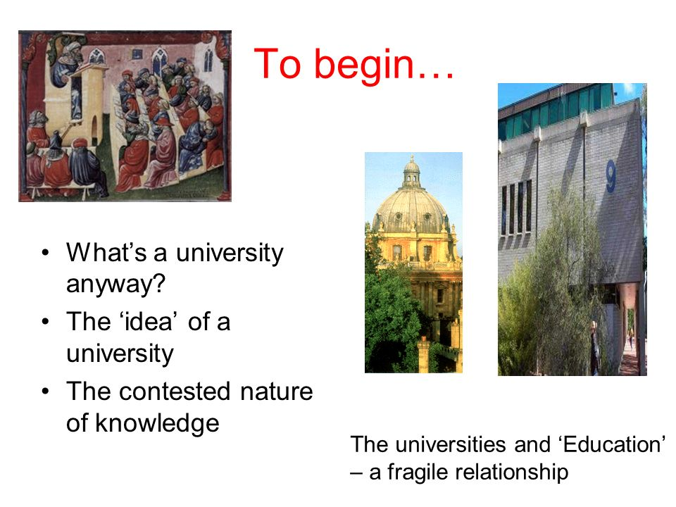 To begin… Whats a university anyway? The idea of a university The contested nature of knowledge The universities and Education – a fragile relationshi