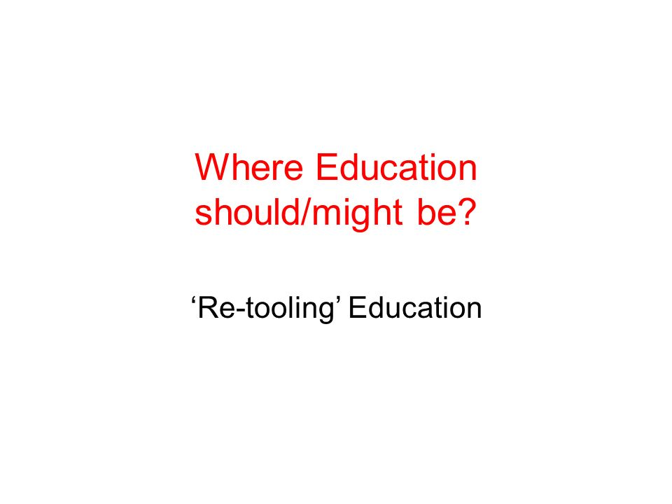 Where Education should/might be? Re-tooling Education