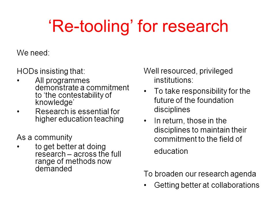 Re-tooling for research We need: HODs insisting that: All programmes demonstrate a commitment to the contestability of knowledge Research is essential