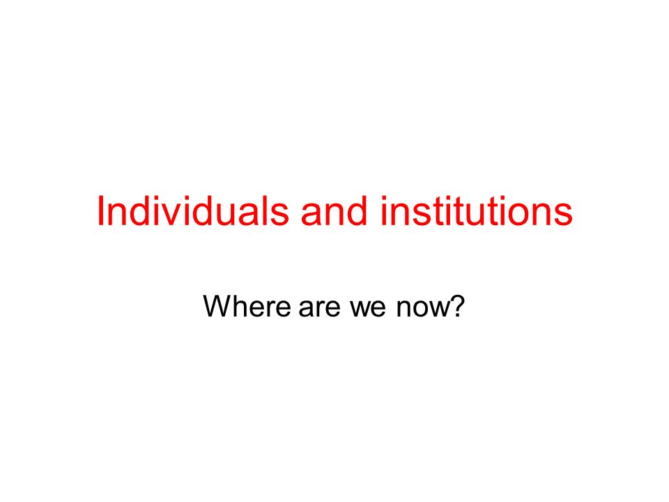Individuals and institutions Where are we now?