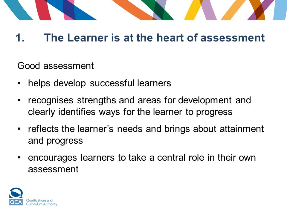 1. The Learner is at the heart of assessment Good assessment helps develop successful learners recognises strengths and areas for development and clea