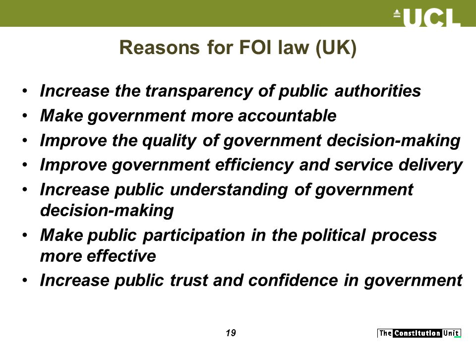 19 Reasons for FOI law (UK) Increase the transparency of public authorities Make government more accountable Improve the quality of government decision-making Improve government efficiency and service delivery Increase public understanding of government decision-making Make public participation in the political process more effective Increase public trust and confidence in government