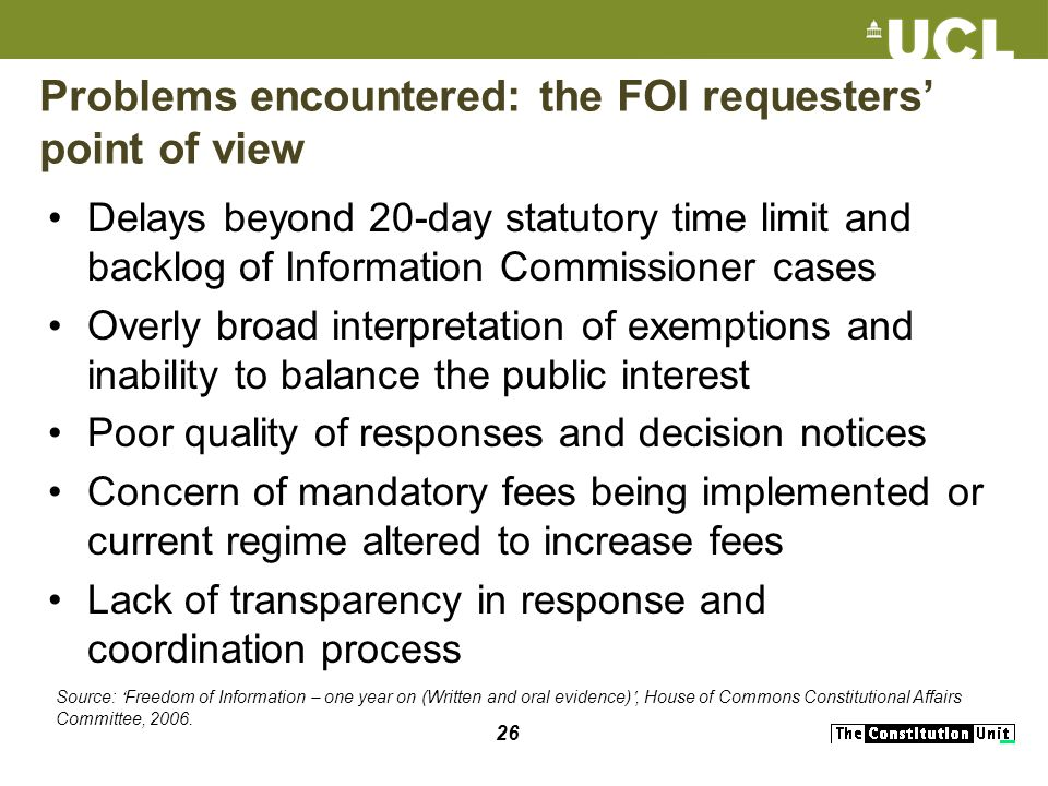 26 Delays beyond 20-day statutory time limit and backlog of Information Commissioner cases Overly broad interpretation of exemptions and inability to balance the public interest Poor quality of responses and decision notices Concern of mandatory fees being implemented or current regime altered to increase fees Lack of transparency in response and coordination process Problems encountered: the FOI requesters point of view Source: Freedom of Information – one year on (Written and oral evidence), House of Commons Constitutional Affairs Committee, 2006.