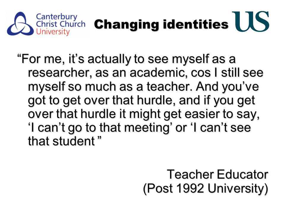 Changing identities For me, its actually to see myself as a researcher, as an academic, cos I still see myself so much as a teacher.
