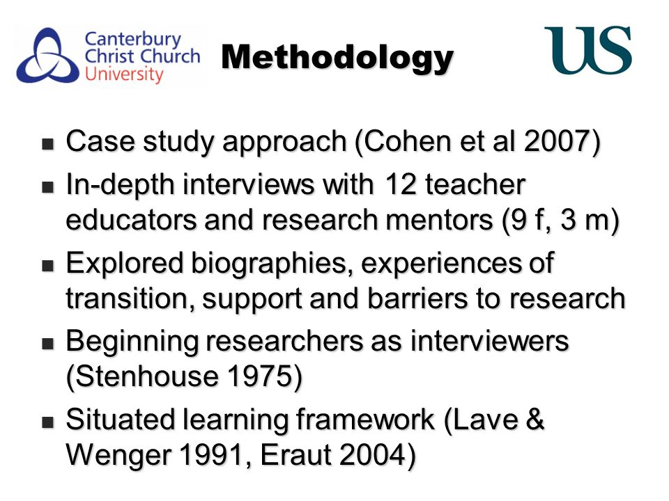 Methodology Case study approach (Cohen et al 2007) Case study approach (Cohen et al 2007) In-depth interviews with 12 teacher educators and research mentors (9 f, 3 m) In-depth interviews with 12 teacher educators and research mentors (9 f, 3 m) Explored biographies, experiences of transition, support and barriers to research Explored biographies, experiences of transition, support and barriers to research Beginning researchers as interviewers (Stenhouse 1975) Beginning researchers as interviewers (Stenhouse 1975) Situated learning framework (Lave & Wenger 1991, Eraut 2004) Situated learning framework (Lave & Wenger 1991, Eraut 2004)