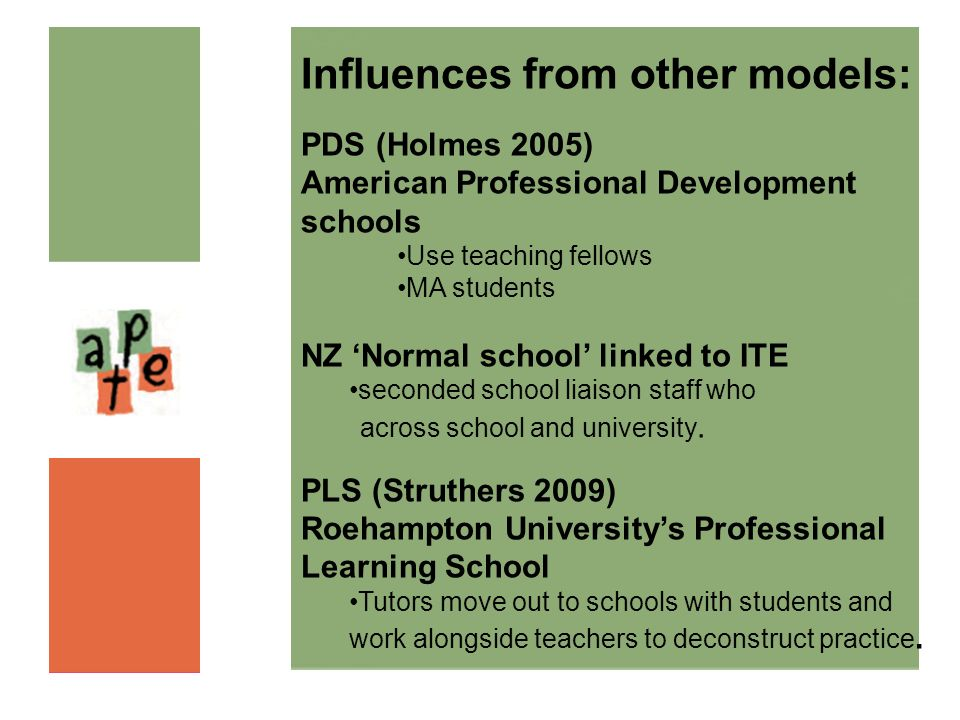 Influences from other models: PDS (Holmes 2005) American Professional Development schools Use teaching fellows MA students NZ Normal school linked to
