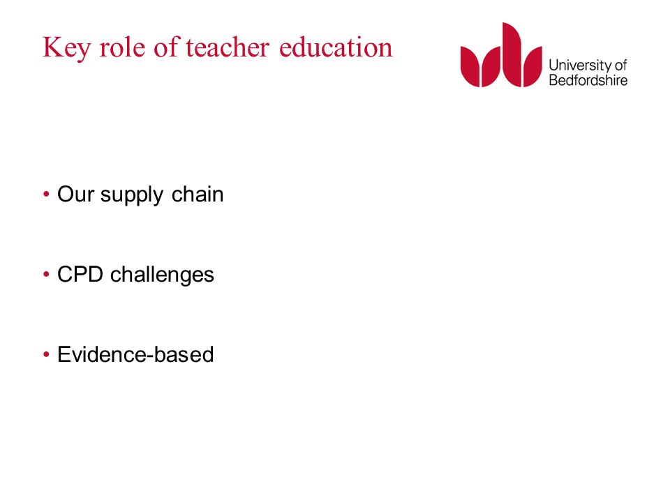 Key role of teacher education Our supply chain CPD challenges Evidence-based