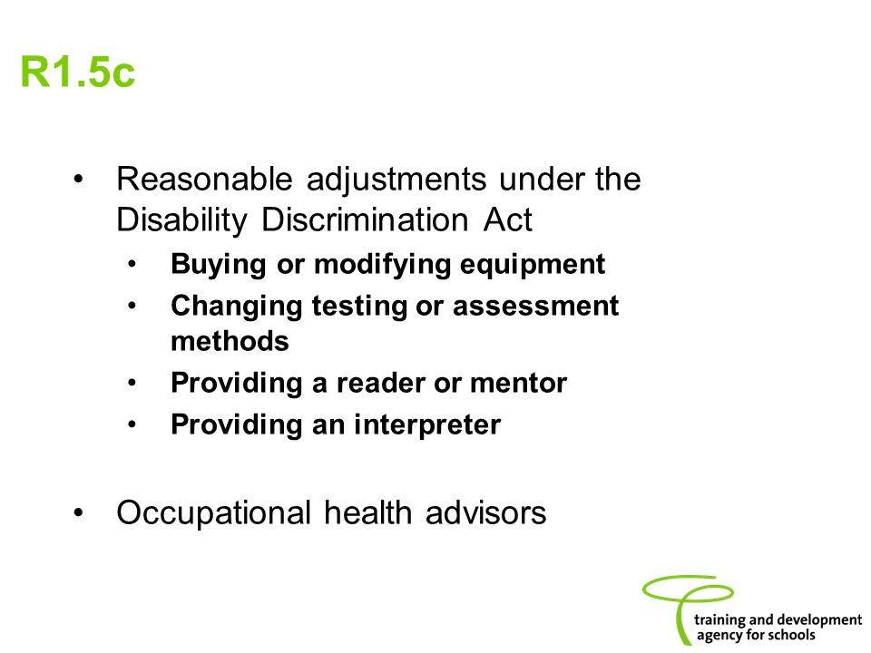 Reasonable adjustments under the Disability Discrimination Act Buying or modifying equipment Changing testing or assessment methods Providing a reader