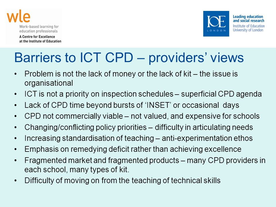 Barriers to ICT CPD – providers views Problem is not the lack of money or the lack of kit – the issue is organisational ICT is not a priority on inspe