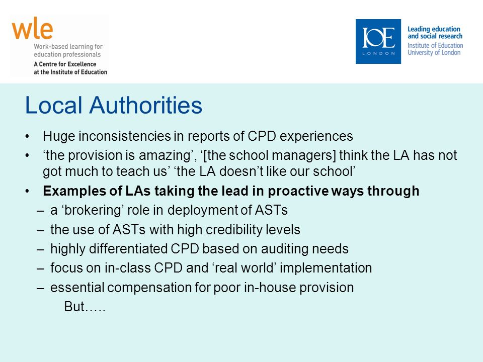 Local Authorities Huge inconsistencies in reports of CPD experiences the provision is amazing, [the school managers] think the LA has not got much to teach us the LA doesnt like our school Examples of LAs taking the lead in proactive ways through –a brokering role in deployment of ASTs –the use of ASTs with high credibility levels –highly differentiated CPD based on auditing needs –focus on in-class CPD and real world implementation –essential compensation for poor in-house provision But…..