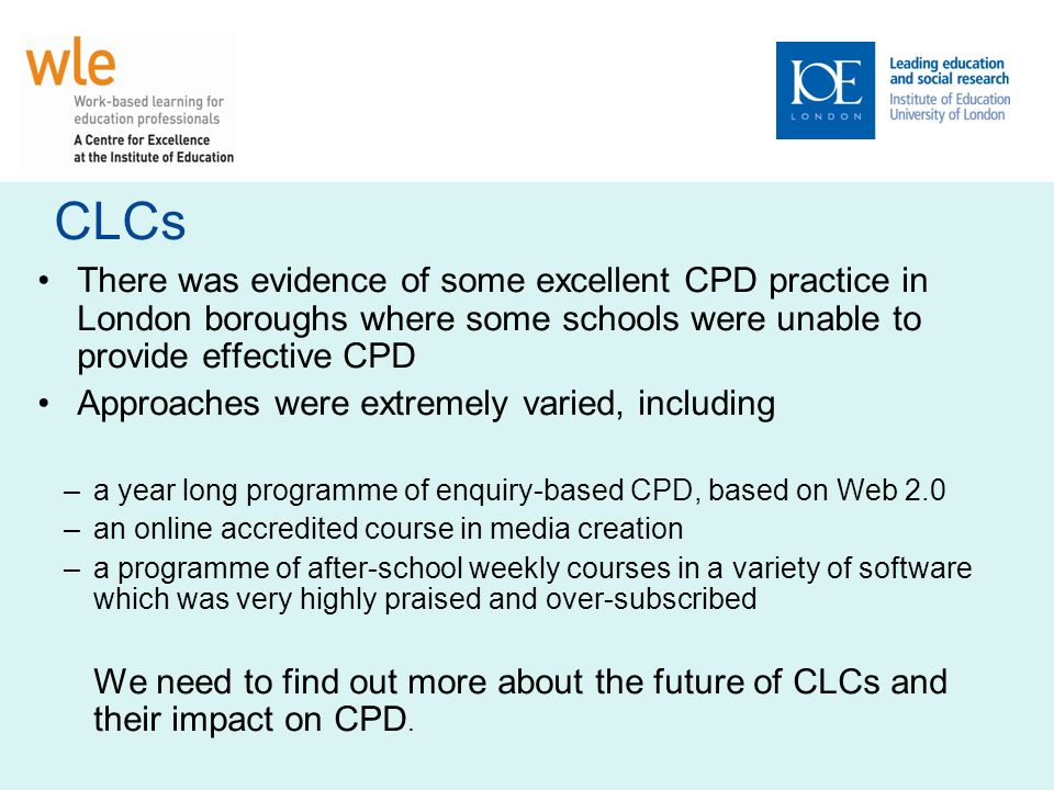 CLCs There was evidence of some excellent CPD practice in London boroughs where some schools were unable to provide effective CPD Approaches were extremely varied, including –a year long programme of enquiry-based CPD, based on Web 2.0 –an online accredited course in media creation –a programme of after-school weekly courses in a variety of software which was very highly praised and over-subscribed We need to find out more about the future of CLCs and their impact on CPD.