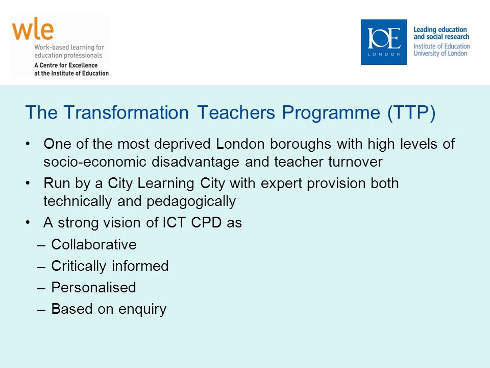 The Transformation Teachers Programme (TTP) One of the most deprived London boroughs with high levels of socio-economic disadvantage and teacher turnover Run by a City Learning City with expert provision both technically and pedagogically A strong vision of ICT CPD as –Collaborative –Critically informed –Personalised –Based on enquiry