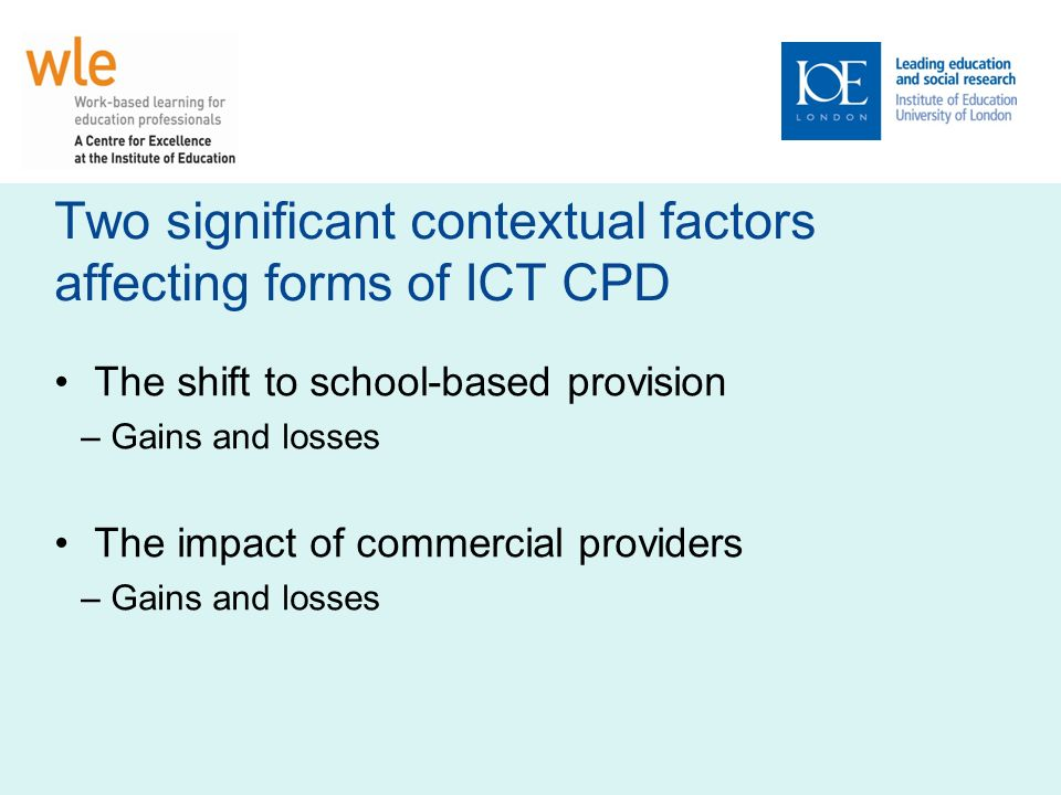 Two significant contextual factors affecting forms of ICT CPD The shift to school-based provision –Gains and losses The impact of commercial providers