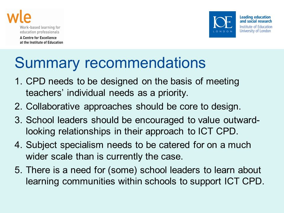 Summary recommendations 1.CPD needs to be designed on the basis of meeting teachers individual needs as a priority.