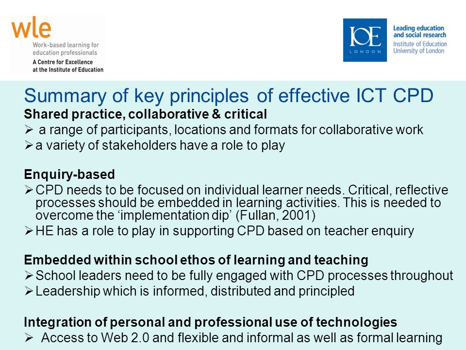 Summary of key principles of effective ICT CPD Shared practice, collaborative & critical a range of participants, locations and formats for collaborative work a variety of stakeholders have a role to play Enquiry-based CPD needs to be focused on individual learner needs.
